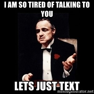 The Godfather - I am so tired of talking to you lets just text