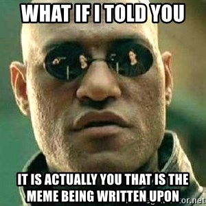 What if I told you / Matrix Morpheus - what if i told you it is actually you that is the meme being written upon