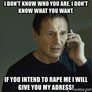 I don't know who you are... - I don't know who you are. I don't know what you want. if you intend to rape me i will give you my adress!
