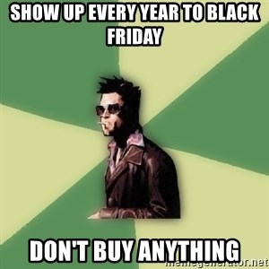 Tyler Durden - Show up every year to black friday don't buy anything