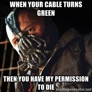 Only then you have my permission to die - when your cable turns green then you have my permission to die