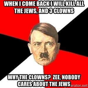 Advice Hitler - WHEN I COME BACK i WILL KILL ALL THE JEWS, AND 3 CLOWNS wHY THE CLOWNS?  ZEE, NOBODY CARES ABOUT THE JEWS