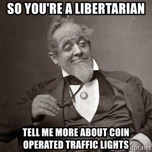 1889 [10] guy - SO YOU'RE A LIBERTARIAN TELL ME MORE ABOUT COIN OPERATED TRAFFIC LIGHTS