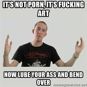 Indie Filmmaker - It's not porn, it's fucking art now lube your ass and bend over