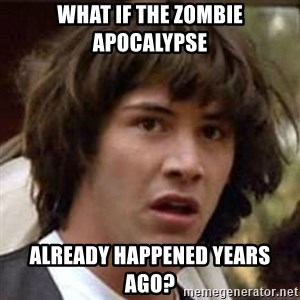Conspiracy Keanu - What if the zombie apocAlypse Already Happened years ago?
