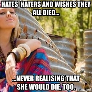 Young Hippy - hates  haters and wishes they all died... ...never realising that         she would die, too.