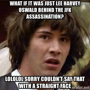 Conspiracy Keanu - What if it was just lee harvey oswald behind the jfk assassination? LOLOLOL SORRY COULDN'T SAY THAT WITH A STRAIGHT FACE