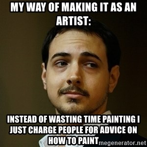 Elitist Artist Noah - my way of making it as an artist: instead of wasting time painting i just charge people for advice on how to paint