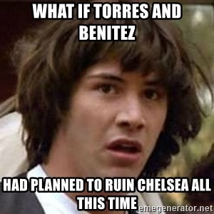 Conspiracy Keanu - What if torres and benitez  had planned to ruin chelsea all this time