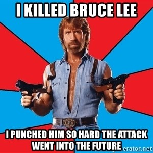 Chuck Norris  - i killed bruce lee i punched him so hard the attack went into the future