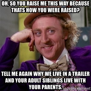 Willy Wonka - oh, so you raise me this way because thats how you were raised? tell me again why we live in a trailer and your adult siblings live with your parents.