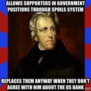 andrew jackson - Allows supporters in government positions through spoils system  Replaces them anyway when they don't agree with him about the Us bank