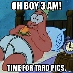 Patrick Star 3 am - Oh boy 3 am!  Time for tard pics.