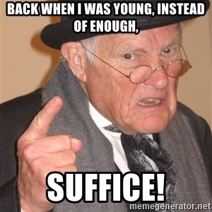 Angry Old Man - BAck when I was young, instead of enough, suffice!