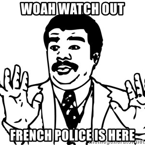 Woah watch out we got a badass over here - Woah watch out French police is here