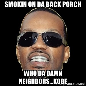 Juicy J - smokin on da back porch who da damn neighbors...kobe