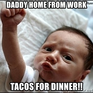 baby fist pump - Daddy home from work  Tacos for dinner!!