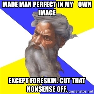 Advice God - made man perfect in my    own image except foreskin. cut that nonsense off.
