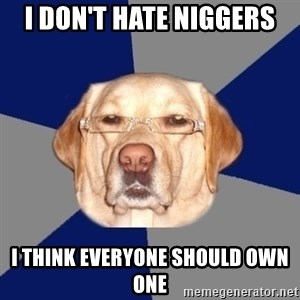 Racist Dog - I DON'T HATE NIGGERS I THINK EVERYONE SHOULD OWN ONE