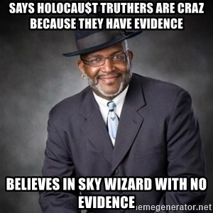 Crazy Black Minister - says holocau$t truthers are craz because they have evidence believes in sky wizard with no evidence