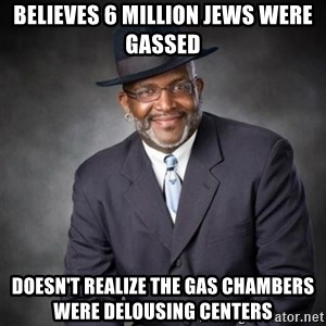Crazy Black Minister - believes 6 million jews were gassed doesn't realize the gas chambers were delousing centers