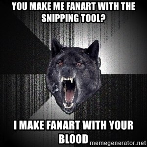 Insanity Wolf - you make me fanart with the snipping tool? i make fanart with your blood