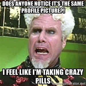 I Feel Like I'm Taking Crazy Pills!! - Does anyone notice it's the same profile picture?! I feel like i'm taking crazy pills