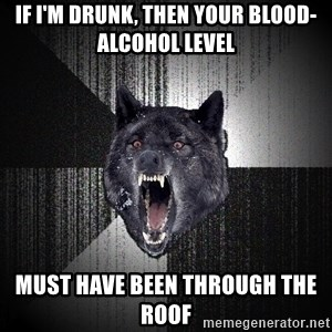 Insanity Wolf - if I'm drunk, then your blood-alcohol level must have been through the roof