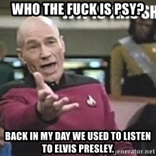 Patrick Stewart WTF - who the fuck is psy? back in my day we used to listen to elvis PRESLEY.