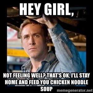Confused Ryan Gosling - Hey girl, not feeling well? that's ok, i'll stay home and feed you chicken noodle soup