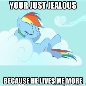 Rainbow Dash Cloud - your just jealous  because he lives me more