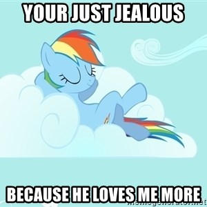 Rainbow Dash Cloud - your just jealous  because he loves me more