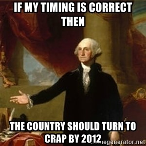 george washington - if my timing is correct then the country should turn to crap by 2012