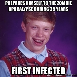Bad Luck Brian - prepares himself to the zombie apocalypse During 25 years First infected