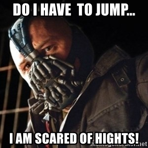 Only then you have my permission to die - DO I HAVE  TO JUMP... I AM SCARED OF HIGHTS!