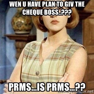 KONTRABIDA - wen u have plan to giv the cheque boss..??? prms...is prms...??