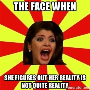 Maldita Lisiada - THe face When  she figures out her reality is not quite reality