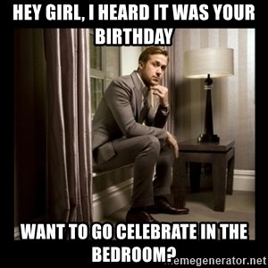 Ryan Gosling Birthday - hey girl, I heard it was your birthday want to go celebrate in the bedroom?