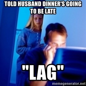 "Internet Husband - Told husband dinner's going to be late ""lag"""