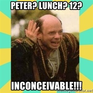 Princess Bride Vizzini - Peter? Lunch? 12? inconceivable!!!