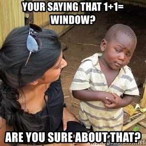 Skeptical African Child - your saying that 1+1= window? are you sure about that?