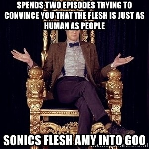 Hipster Doctor Who - spends two episodes trying to convince you that the flesh is just as human as people sonics flesh amy into goo