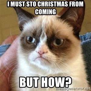 Grumpy Cat  - I must sto christmas from coming but how?