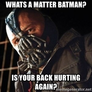Only then you have my permission to die - Whats A Matter Batman? IS YOUR BACK HURTING AGAIN?