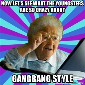 old lady - Now let's see what the youngsters are so crazy about Gangbang style