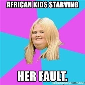 Fat Girl - african kids starving her fault.