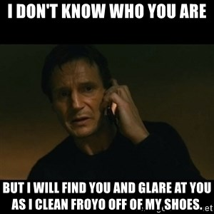 liam neeson taken - I don't know who you are but I will find you and glare at you as I clean froyo off of my shoes.