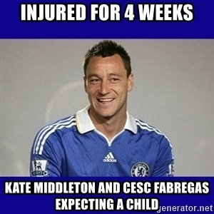 John Terry Chelsea - INjured for 4 weeks Kate middleton and cesc fabregas expecting a child