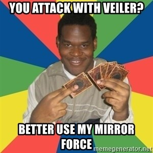 Yugioh! Nigga - You Attack with Veiler? Better use my Mirror force