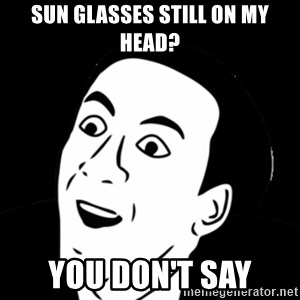 you don't say meme - SUN GLASSES STILL ON MY HEAD? YOU DON'T SAY